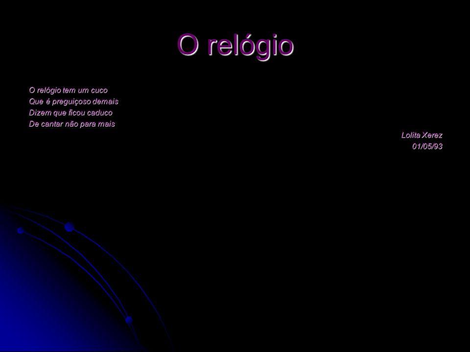 O relógio O relógio tem um cuco Que é preguiçoso demais Dizem que ficou caduco De cantar não para mais Lolita Xerez 01/05/93