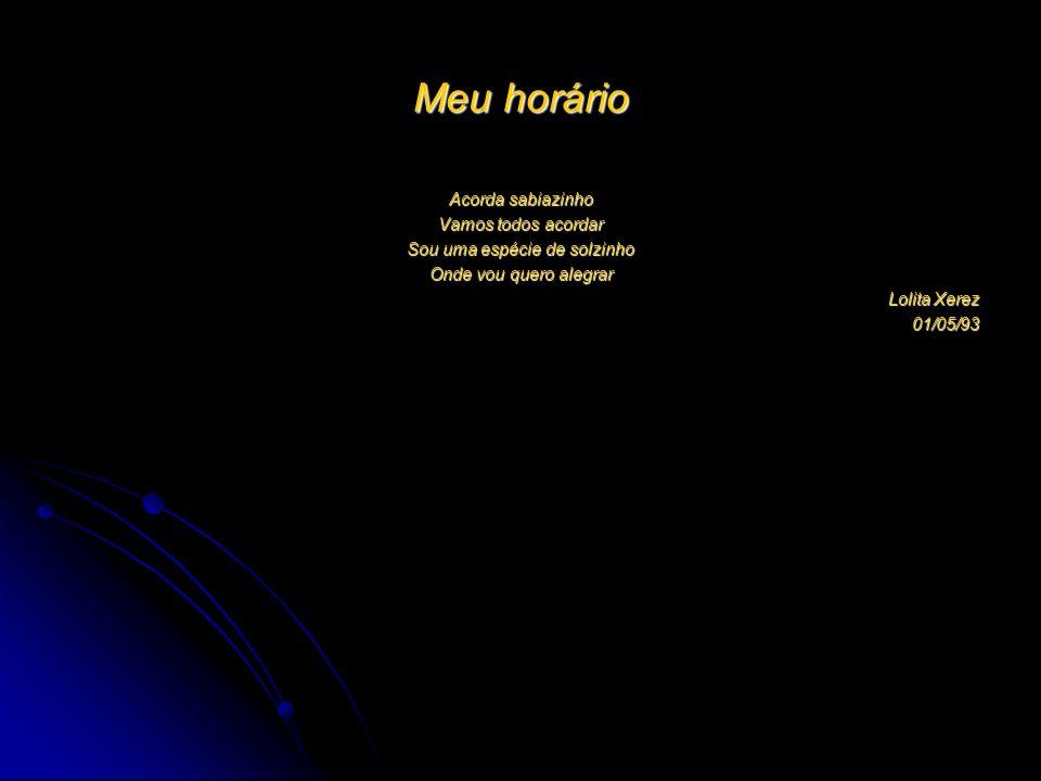 Meu horário Acorda sabiazinho Vamos todos acordar Sou uma espécie de solzinho Onde vou quero alegrar Lolita Xerez 01/05/93