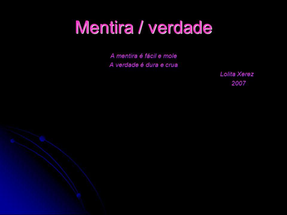 Mentira / verdade A mentira é fácil e mole A verdade é dura e crua Lolita Xerez Lolita Xerez 2007 2007