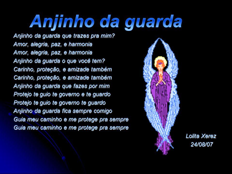 Anjinho da guarda que trazes pra mim? Amor, alegria, paz, e harmonia Anjinho da guarda o que você tem? Carinho, proteção, e amizade também Anjinho da