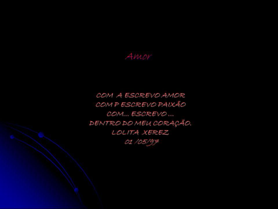 COM A ESCREVO AMOR COM P ESCREVO PAIXÃO COM... ESCREVO... DENTRO DO MEU CORAÇÃO. LOLITA XEREZ 01 /05/97 Amor