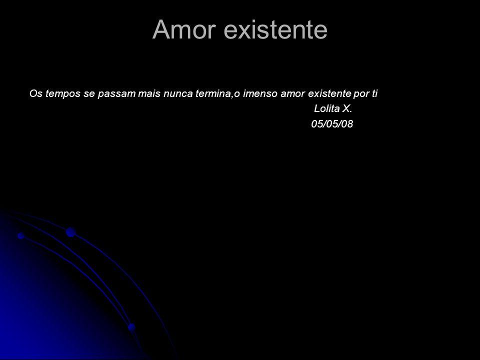 Amor existente Os tempos se passam mais nunca termina,o imenso amor existente por ti Lolita X. 05/05/08