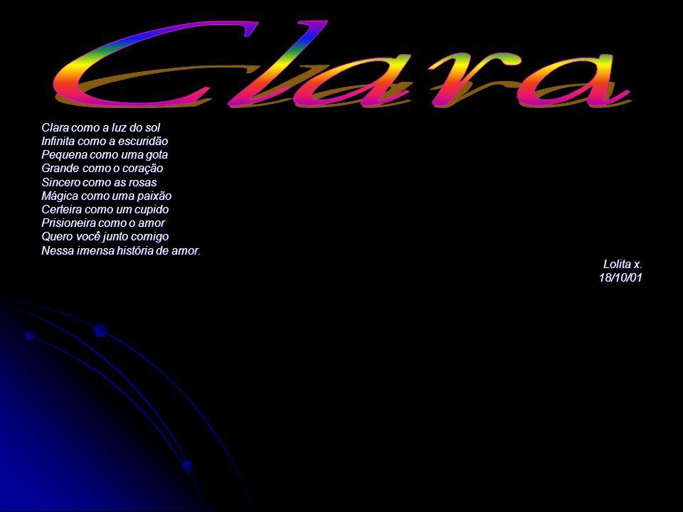 Clara como a luz do sol Infinita como a escuridão Pequena como uma gota Grande como o coração Sincero como as rosas Mágica como uma paixão Certeira co