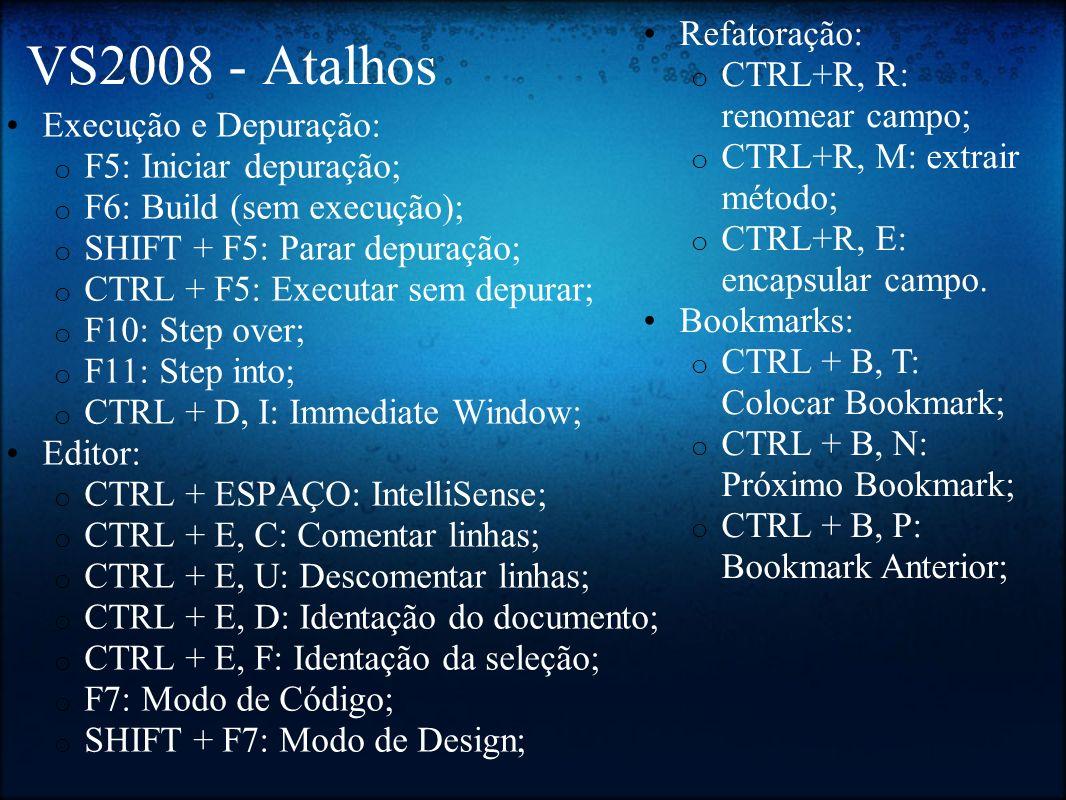 VS2008 - Atalhos Execução e Depuração: o F5: Iniciar depuração; o F6: Build (sem execução); o SHIFT + F5: Parar depuração; o CTRL + F5: Executar sem d