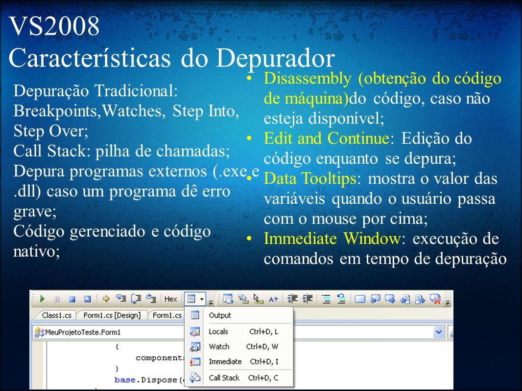 VS2008 Características do Depurador Depuração Tradicional: Breakpoints,Watches, Step Into, Step Over; Call Stack: pilha de chamadas; Depura programas