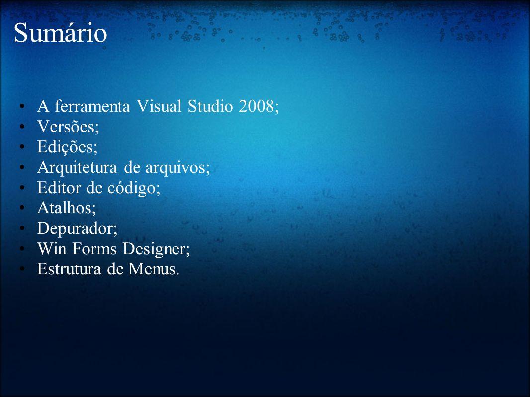 Sumário A ferramenta Visual Studio 2008; Versões; Edições; Arquitetura de arquivos; Editor de código; Atalhos; Depurador; Win Forms Designer; Estrutur