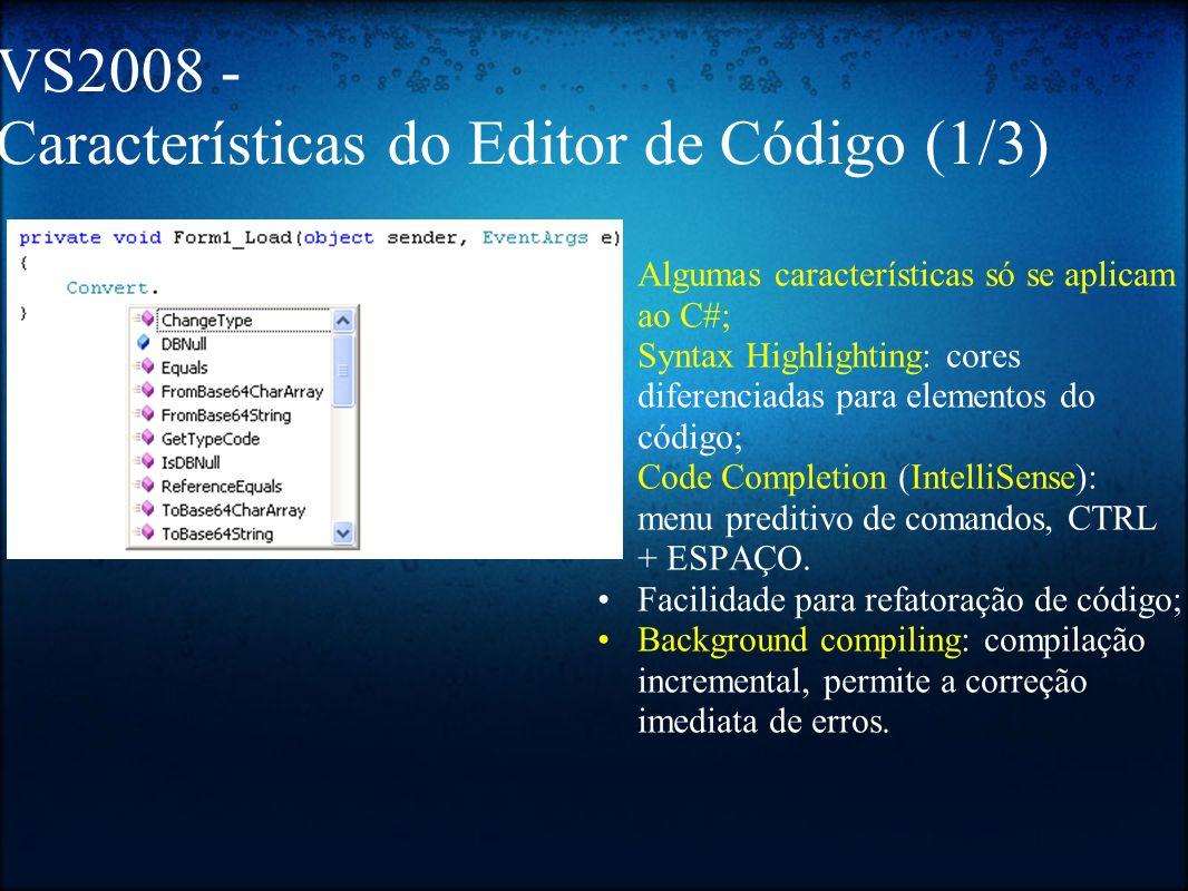 VS2008 Características do Editor de Código (2/3) Documentação integrada à IDE: o MSDN: Microsoft Developer Network; o Própria via comentários XML: http://www.msdnbrasil.com.br/docs/vstudionet/visualstudio_coment sxml.doc http://www.msdnbrasil.com.br/docs/vstudionet/visualstudio_coment s Bookmarks de código; Delimitação de regiões (outlining) no código a partir da diretiva #region / #endregion;