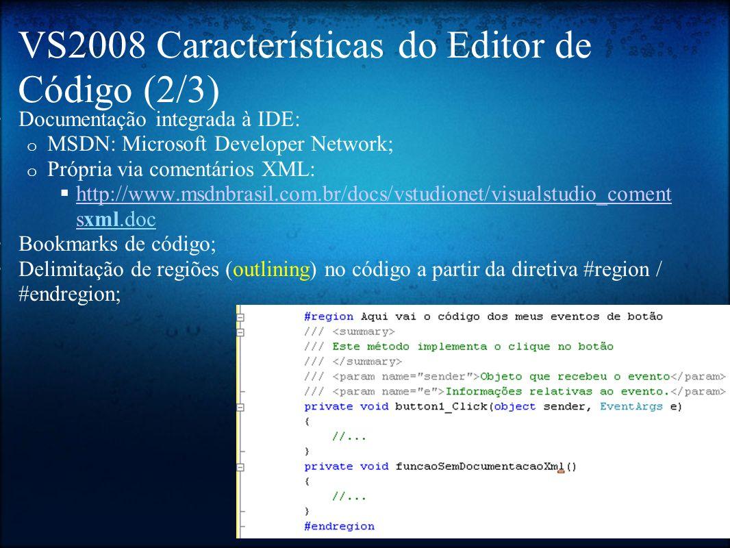 VS2008 - Características do Editor de Código (3/3) Suporte a atalhos de teclado: o Ver poster em: http://tinyurl.com/25sez4 http://tinyurl.com/25sez4 o Ver, principalmente, os atalhos de refatoração (CTRL + R); Code Snippets: o Fragmentos de código; o Exemplos: cw, if, foreach, switch, while, ; o Digitar o nome do code snippet e clicar TAB 2x ou pelo menu contextual;