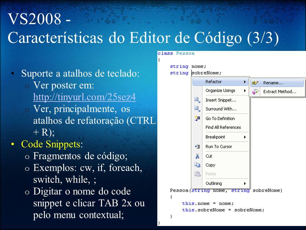 VS2008 - Atalhos Execução e Depuração: o F5: Iniciar depuração; o F6: Build (sem execução); o SHIFT + F5: Parar depuração; o CTRL + F5: Executar sem depurar; o F10: Step over; o F11: Step into; o CTRL + D, I: Immediate Window; Editor: o CTRL + ESPAÇO: IntelliSense; o CTRL + E, C: Comentar linhas; o CTRL + E, U: Descomentar linhas; o CTRL + E, D: Identação do documento; o CTRL + E, F: Identação da seleção; o F7: Modo de Código; o SHIFT + F7: Modo de Design; Refatoração: o CTRL+R, R: renomear campo; o CTRL+R, M: extrair método; o CTRL+R, E: encapsular campo.