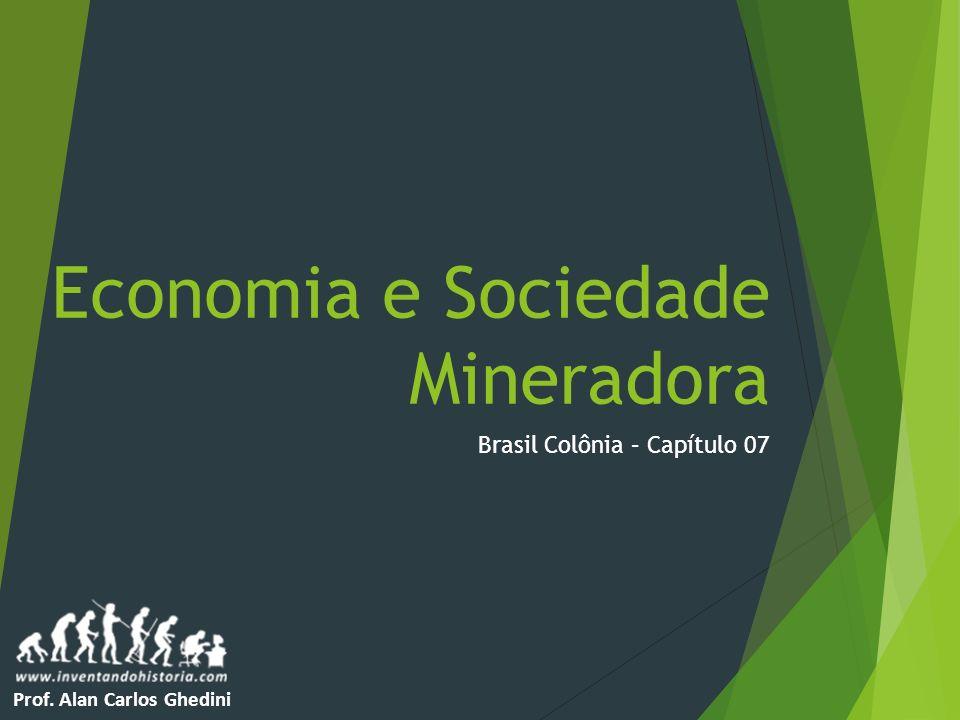 Economia e Sociedade Mineradora Brasil Colônia – Capítulo 07 Prof. Alan Carlos Ghedini