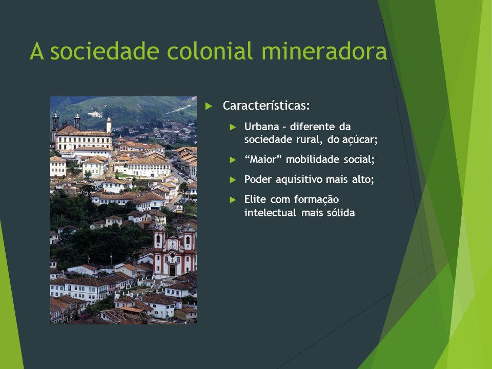 A sociedade colonial mineradora Características: Urbana – diferente da sociedade rural, do açúcar; Maior mobilidade social; Poder aquisitivo mais alto