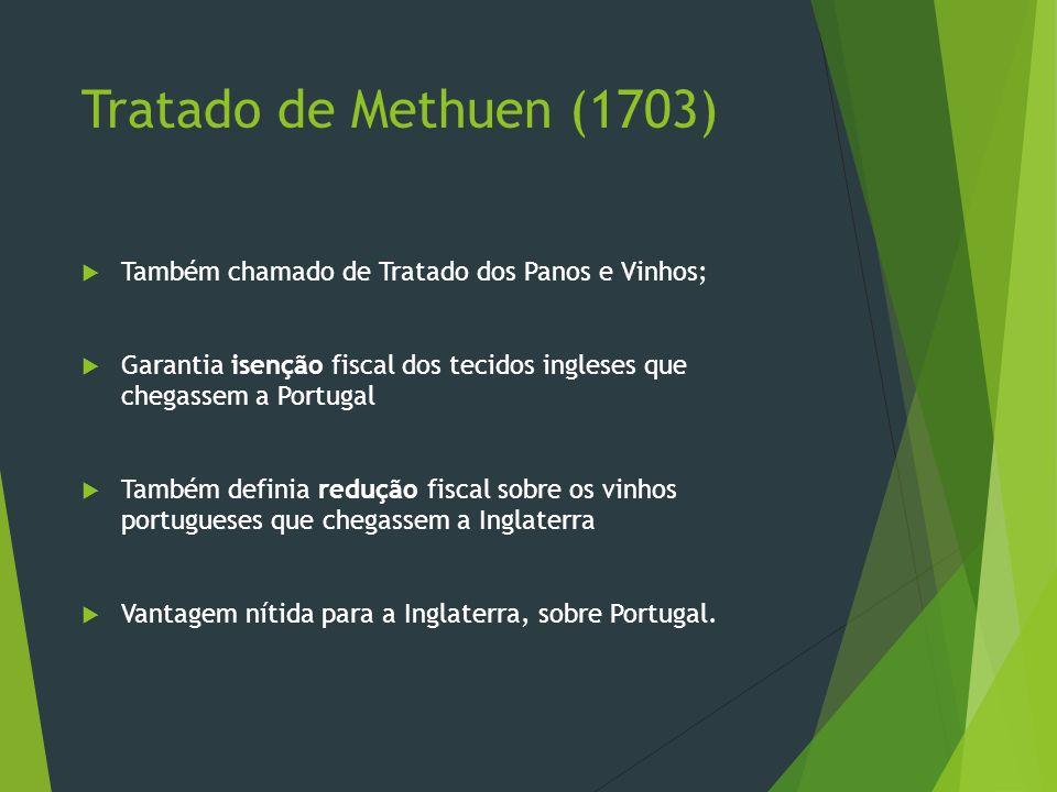 Tratado de Methuen (1703) Também chamado de Tratado dos Panos e Vinhos; Garantia isenção fiscal dos tecidos ingleses que chegassem a Portugal Também d
