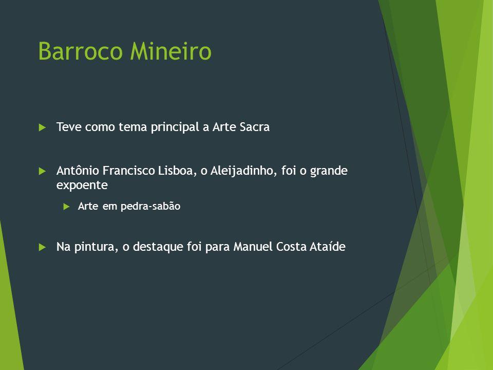 Barroco Mineiro Teve como tema principal a Arte Sacra Antônio Francisco Lisboa, o Aleijadinho, foi o grande expoente Arte em pedra-sabão Na pintura, o