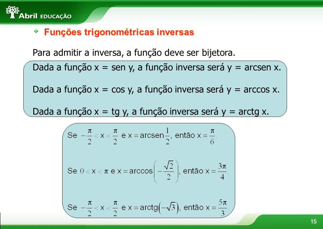 15 Funções trigonométricas inversas Para admitir a inversa, a função deve ser bijetora. Dada a função x = sen y, a função inversa será y = arcsen x. D