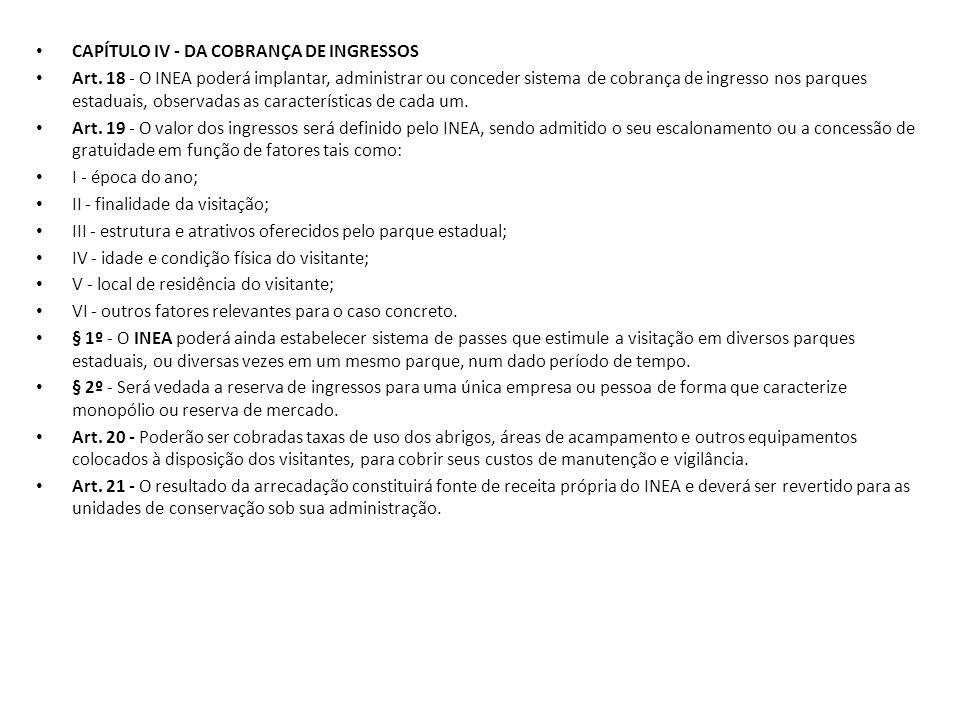 CAPÍTULO IV - DA COBRANÇA DE INGRESSOS Art. 18 - O INEA poderá implantar, administrar ou conceder sistema de cobrança de ingresso nos parques estaduai