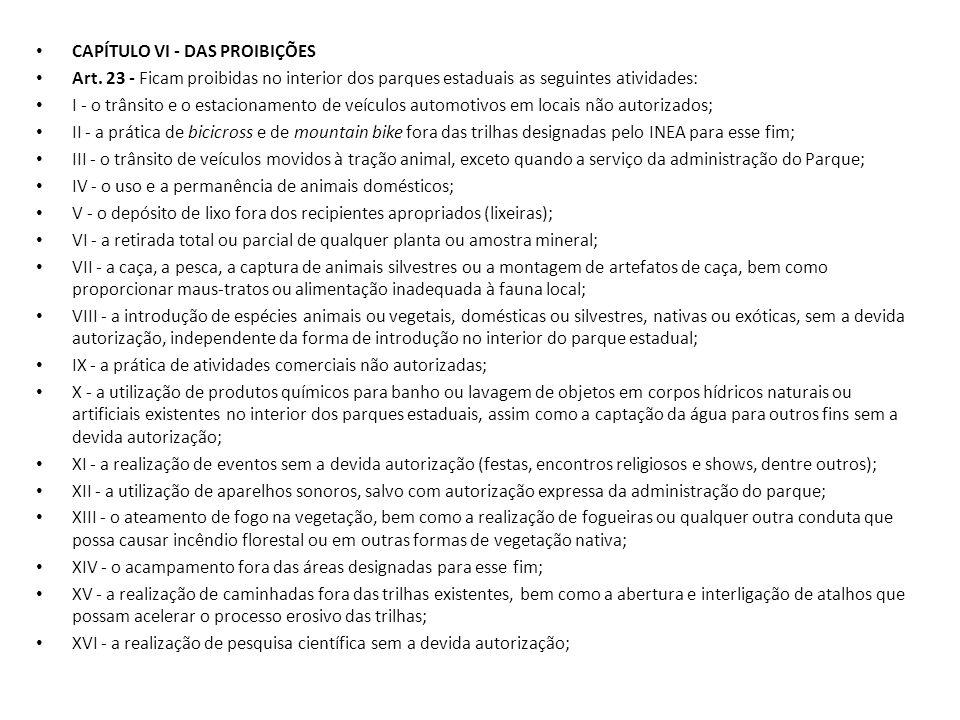 CAPÍTULO VI - DAS PROIBIÇÕES Art. 23 - Ficam proibidas no interior dos parques estaduais as seguintes atividades: I - o trânsito e o estacionamento de