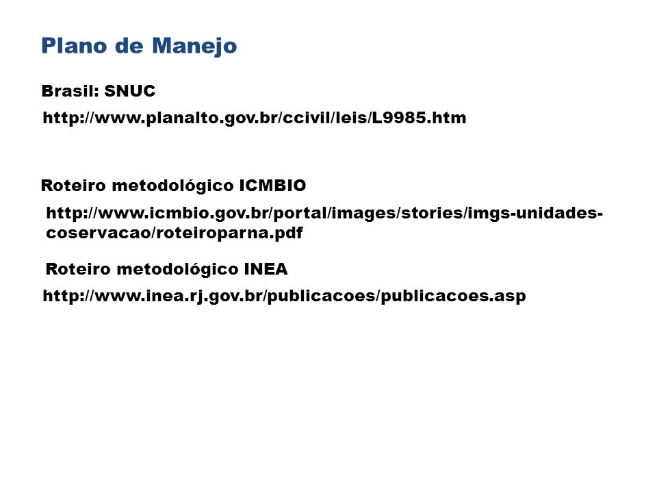 Plano de Manejo http://www.planalto.gov.br/ccivil/leis/L9985.htm Brasil: SNUC http://www.icmbio.gov.br/portal/images/stories/imgs-unidades- coservacao