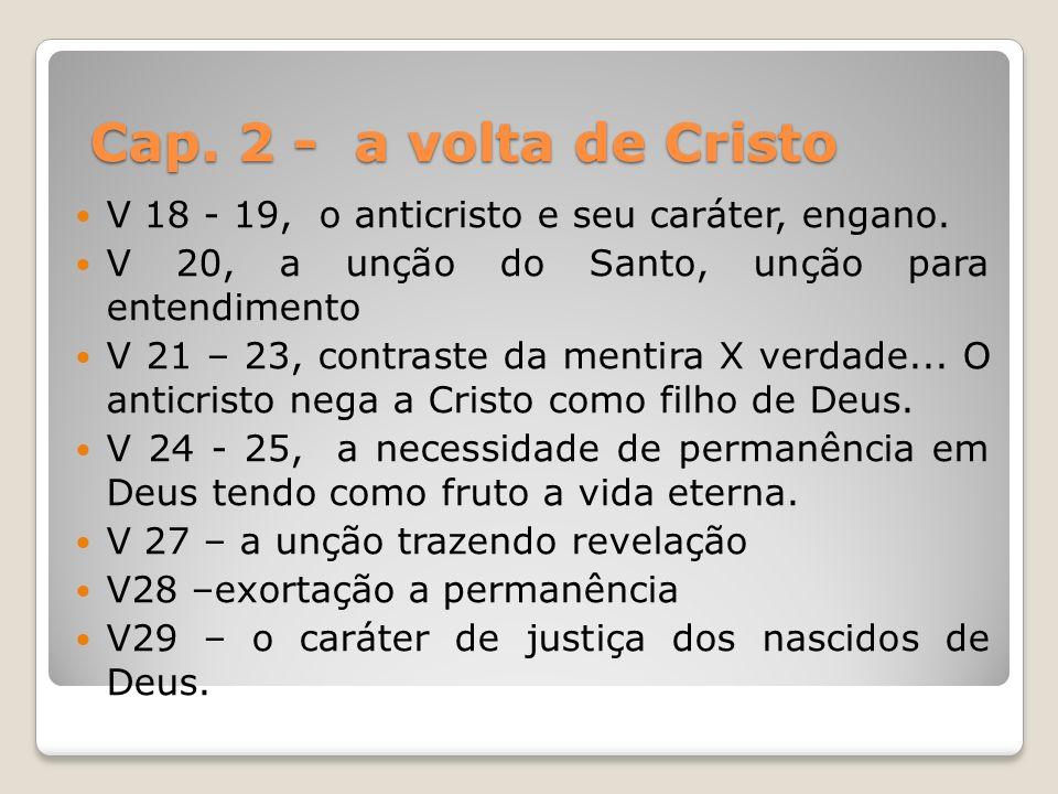 Cap. 2 - a volta de Cristo V 18 - 19, o anticristo e seu caráter, engano. V 20, a unção do Santo, unção para entendimento V 21 – 23, contraste da ment