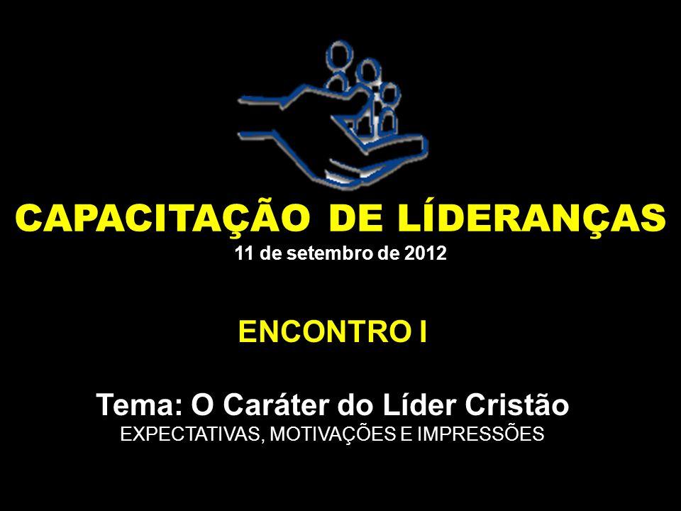 CAPACITAÇÃO DE LÍDERANÇAS 11 de setembro de 2012 ENCONTRO I Tema: O Caráter do Líder Cristão EXPECTATIVAS, MOTIVAÇÕES E IMPRESSÕES