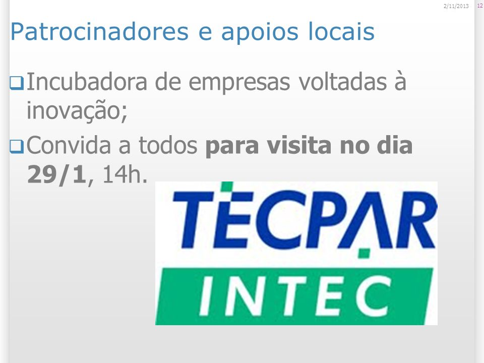 Patrocinadores e apoios locais 12 2/11/2013 Incubadora de empresas voltadas à inovação; Convida a todos para visita no dia 29/1, 14h.