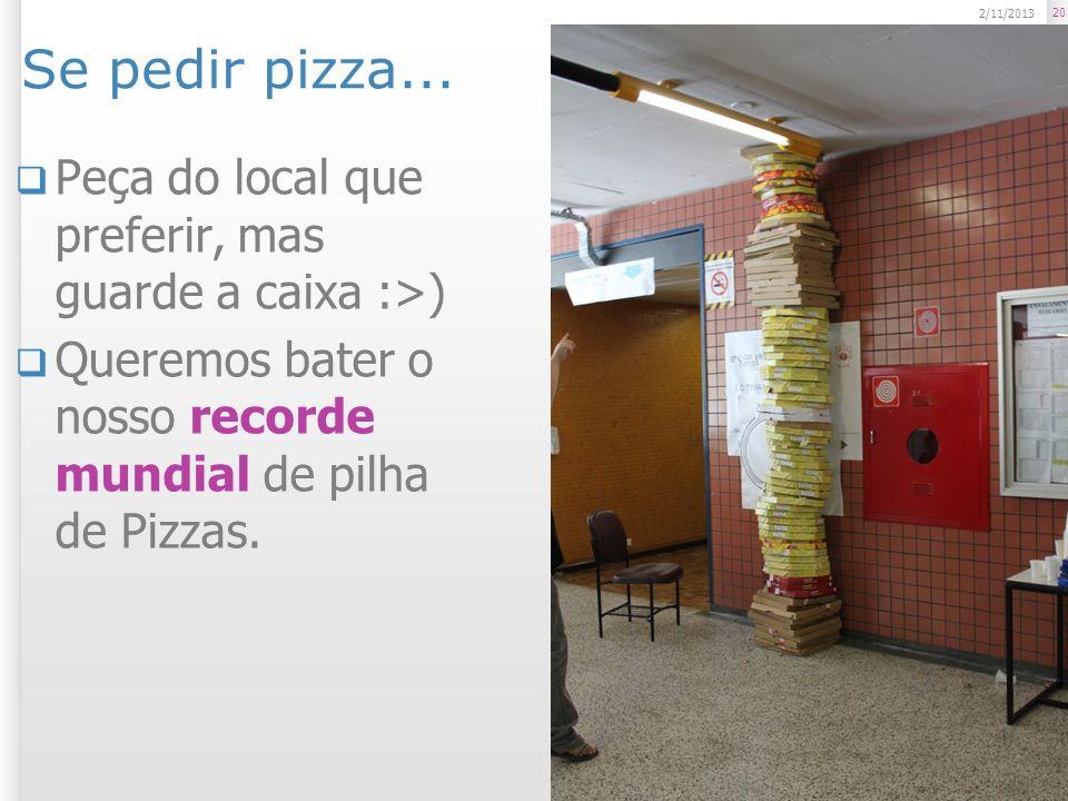 Se pedir pizza... Peça do local que preferir, mas guarde a caixa :>) Queremos bater o nosso recorde mundial de pilha de Pizzas. 20 2/11/2013