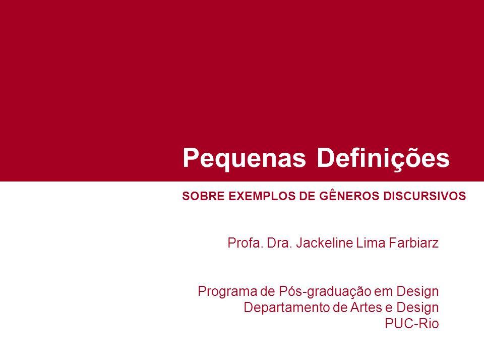 Pequenas Definições SOBRE EXEMPLOS DE GÊNEROS DISCURSIVOS Profa. Dra. Jackeline Lima Farbiarz Programa de Pós-graduação em Design Departamento de Arte