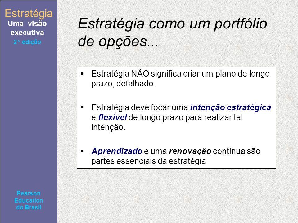 Estratégia Uma visão executiva Pearson Education do Brasil 2ª edição Estratégia como um portfólio de opções... Estratégia NÃO significa criar um plano