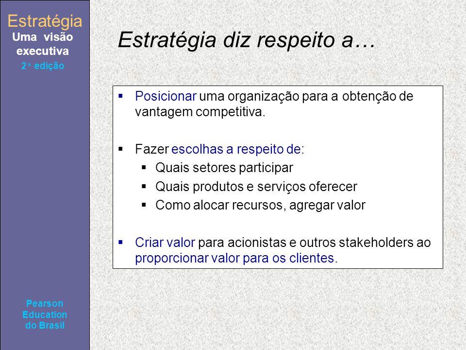 Estratégia Uma visão executiva Pearson Education do Brasil 2ª edição Estratégia diz respeito a… Posicionar uma organização para a obtenção de vantagem