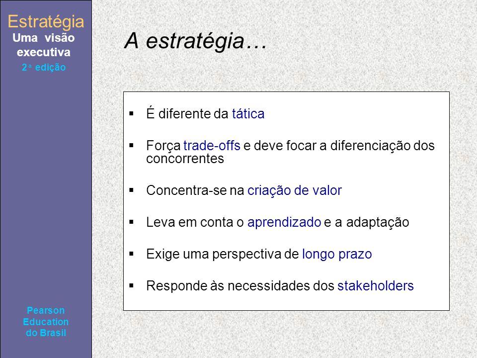 Estratégia Uma visão executiva Pearson Education do Brasil 2ª edição A estratégia… É diferente da tática Força trade-offs e deve focar a diferenciação dos concorrentes Concentra-se na criação de valor Leva em conta o aprendizado e a adaptação Exige uma perspectiva de longo prazo Responde às necessidades dos stakeholders