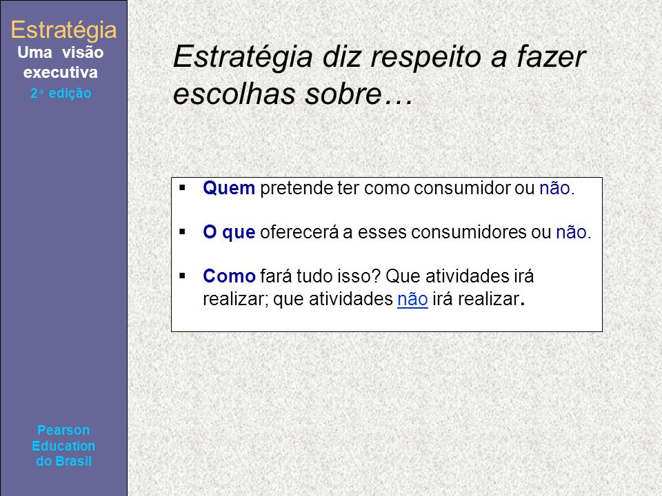 Estratégia Uma visão executiva Pearson Education do Brasil 2ª edição Estratégia diz respeito a fazer escolhas sobre… Quem pretende ter como consumidor