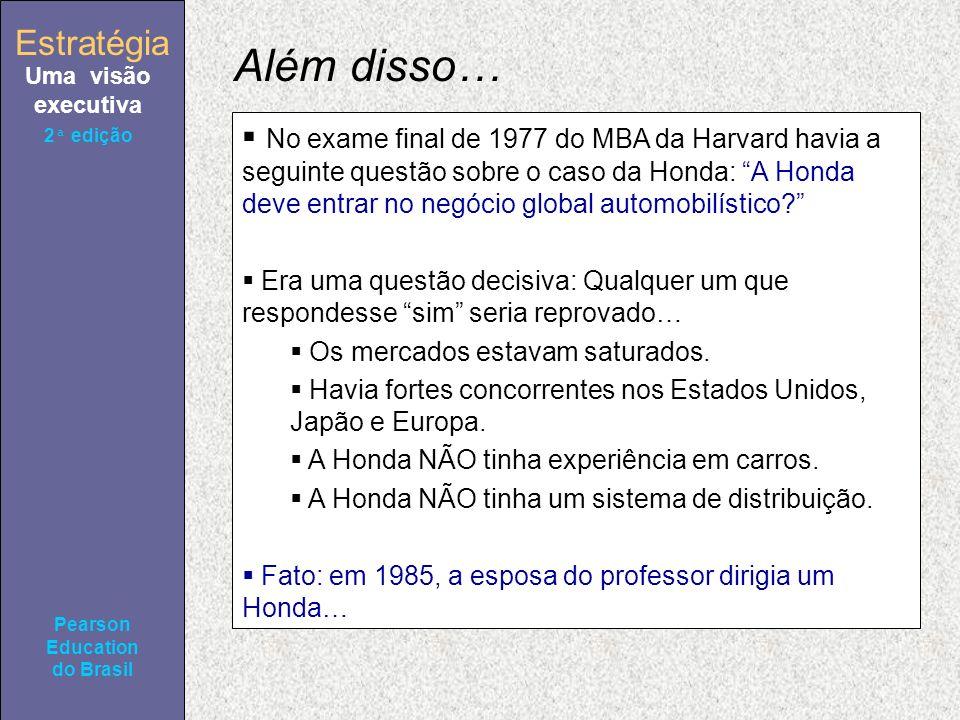 Estratégia Uma visão executiva Pearson Education do Brasil 2ª edição Além disso… No exame final de 1977 do MBA da Harvard havia a seguinte questão sobre o caso da Honda: A Honda deve entrar no negócio global automobilístico.