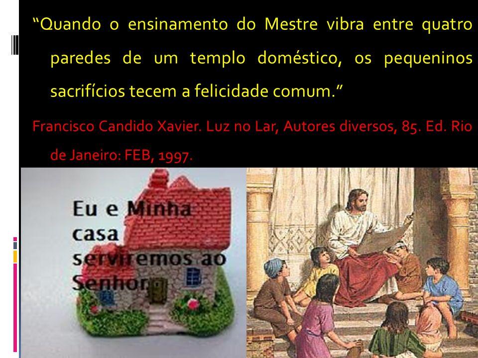 Quando o ensinamento do Mestre vibra entre quatro paredes de um templo doméstico, os pequeninos sacrifícios tecem a felicidade comum. Francisco Candid