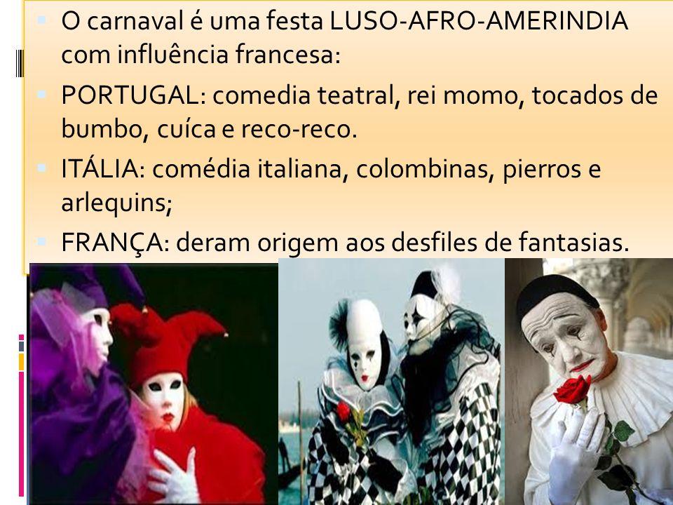 O carnaval é uma festa LUSO-AFRO-AMERINDIA com influência francesa: PORTUGAL: comedia teatral, rei momo, tocados de bumbo, cuíca e reco-reco. ITÁLIA: