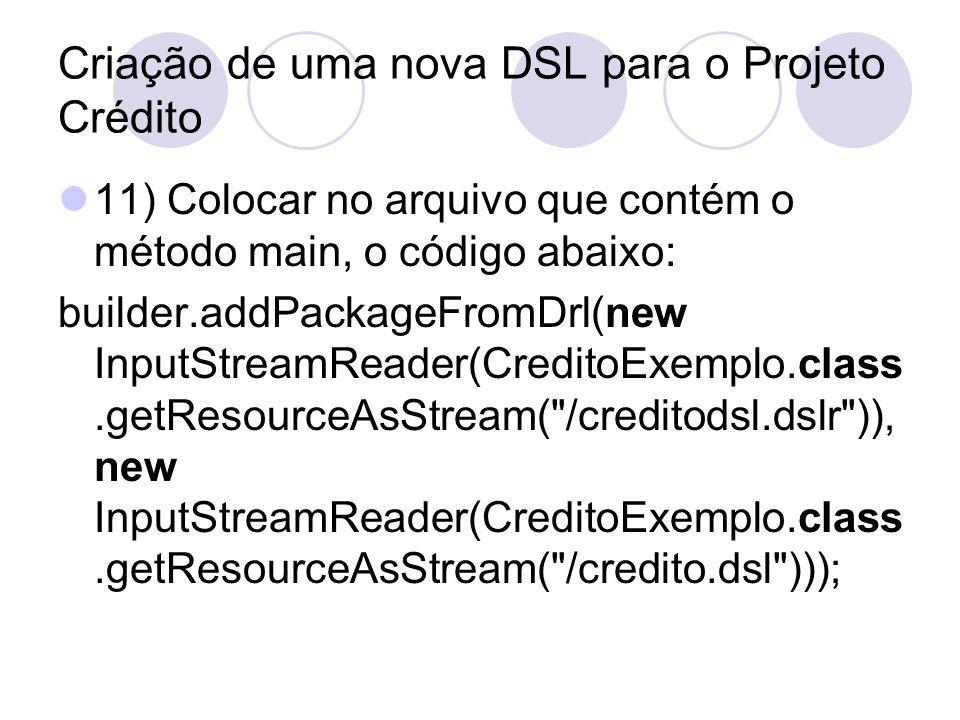 Criação de uma nova DSL para o Projeto Crédito 11) Colocar no arquivo que contém o método main, o código abaixo: builder.addPackageFromDrl(new InputSt