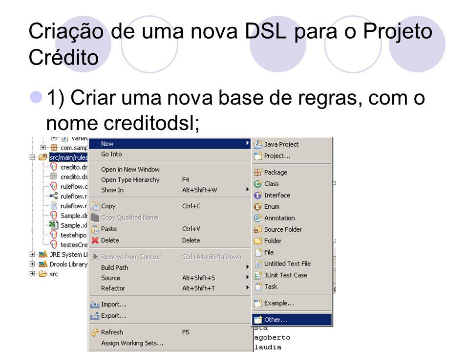 Criação de uma nova DSL para o Projeto Crédito 1) Criar uma nova base de regras, com o nome creditodsl;