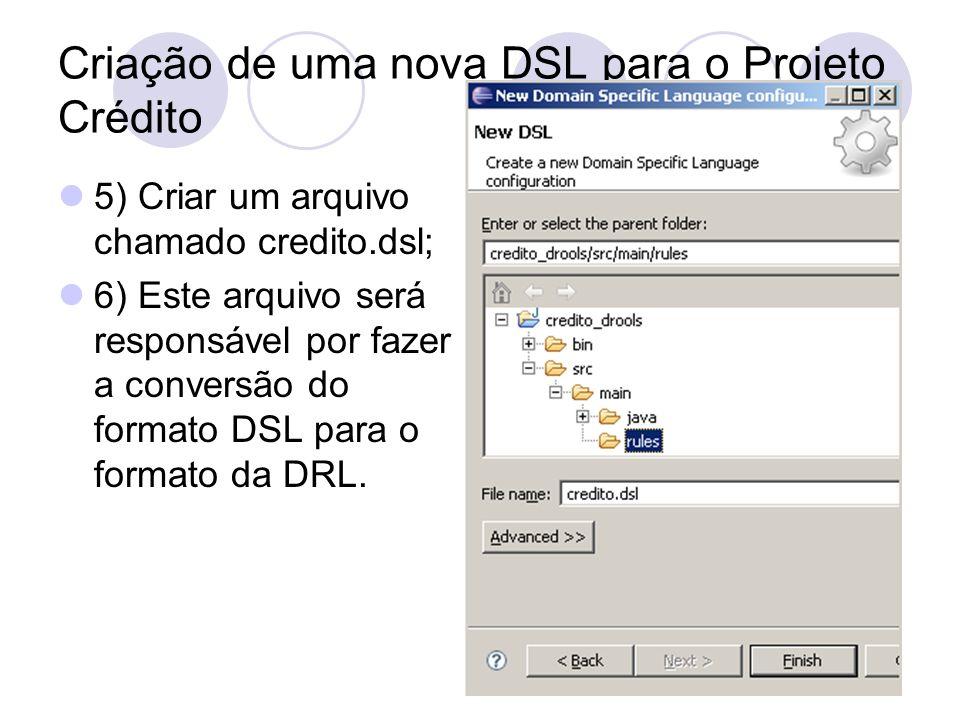 Criação de uma nova DSL para o Projeto Crédito 5) Criar um arquivo chamado credito.dsl; 6) Este arquivo será responsável por fazer a conversão do form
