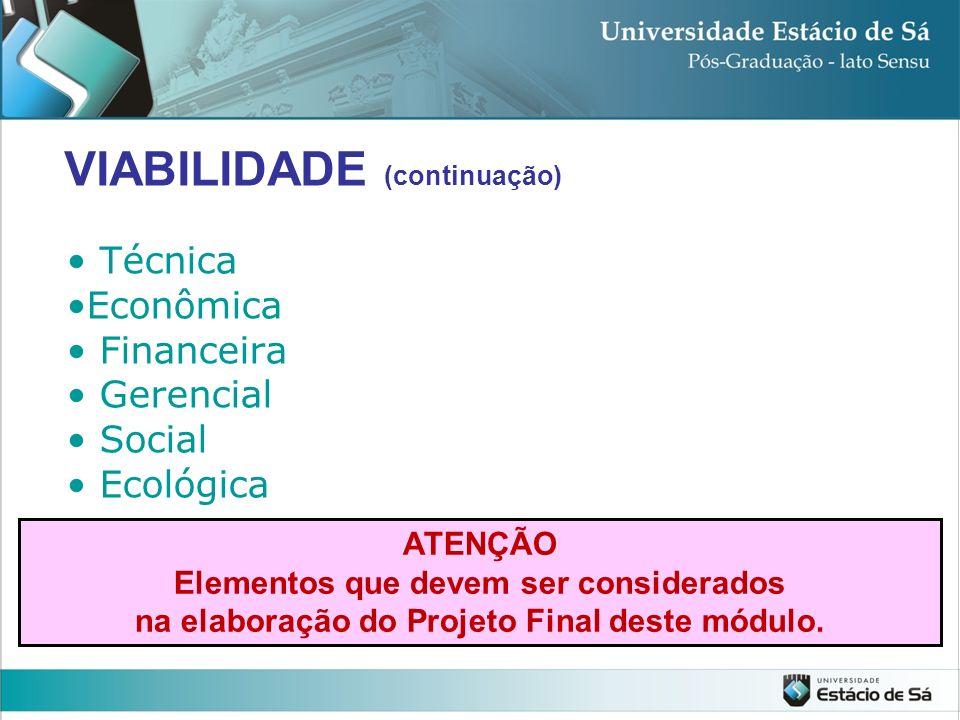 Técnica Econômica Financeira Gerencial Social Ecológica VIABILIDADE (continuação) ATENÇÃO Elementos que devem ser considerados na elaboração do Projet