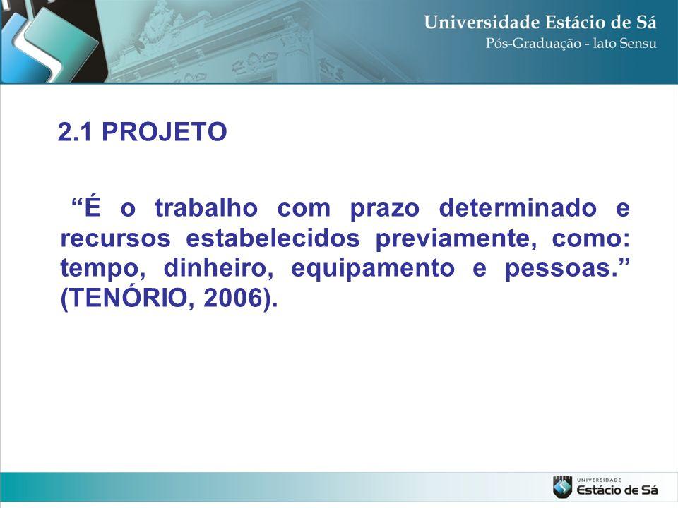É o trabalho com prazo determinado e recursos estabelecidos previamente, como: tempo, dinheiro, equipamento e pessoas. (TENÓRIO, 2006). 2.1 PROJETO