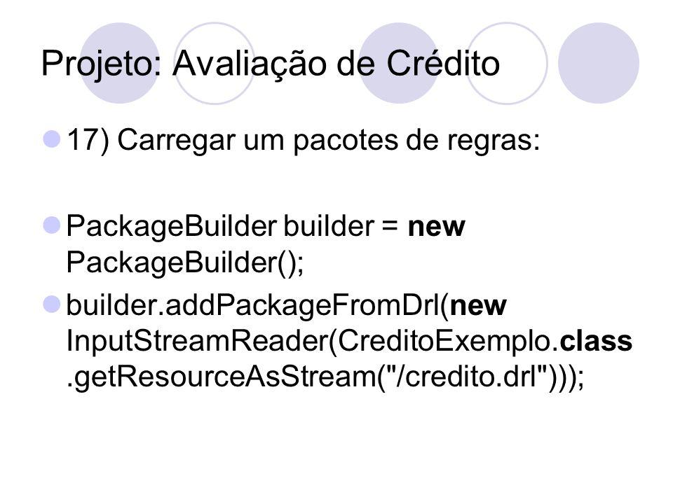 Projeto: Avaliação de Crédito 17) Carregar um pacotes de regras: PackageBuilder builder = new PackageBuilder(); builder.addPackageFromDrl(new InputStr