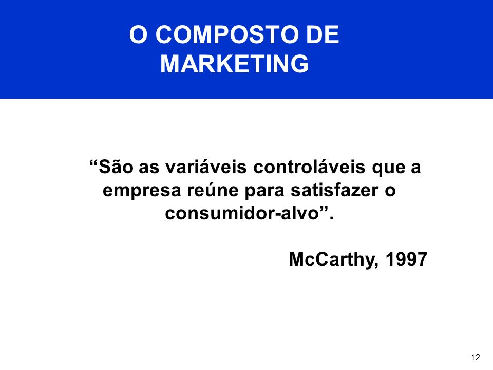 12 O COMPOSTO DE MARKETING São as variáveis controláveis que a empresa reúne para satisfazer o consumidor-alvo. McCarthy, 1997