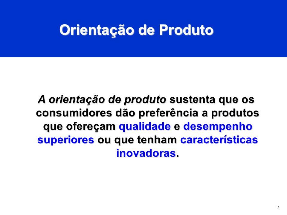 7 Orientação de Produto A orientação de produto sustenta que os consumidores dão preferência a produtos que ofereçam qualidade e desempenho superiores