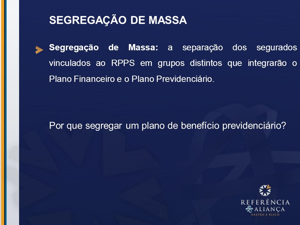 SEGREGAÇÃO DE MASSA Segregação de Massa: a separação dos segurados vinculados ao RPPS em grupos distintos que integrarão o Plano Financeiro e o Plano