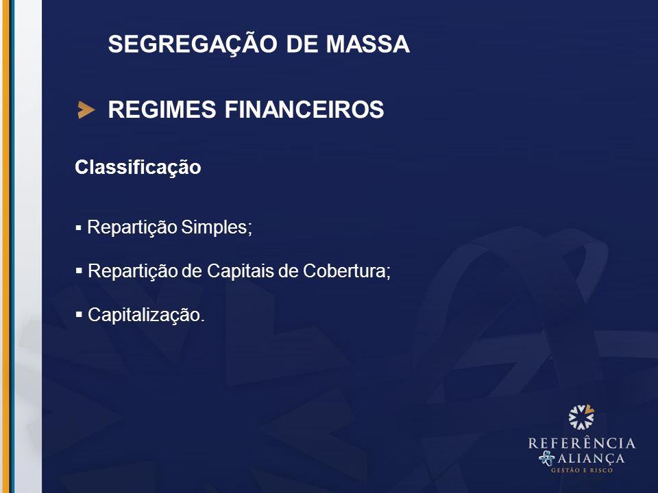 SEGREGAÇÃO DE MASSA REGIMES FINANCEIROS Repartição Simples Os benefícios pagos no período são custeados pelas contribuições recolhidas no período: Caixa do Período.