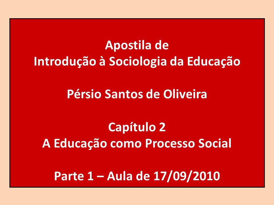 Apostila de Introdução à Sociologia da Educação Pérsio Santos de Oliveira Capítulo 2 A Educação como Processo Social Parte 1 – Aula de 17/09/2010