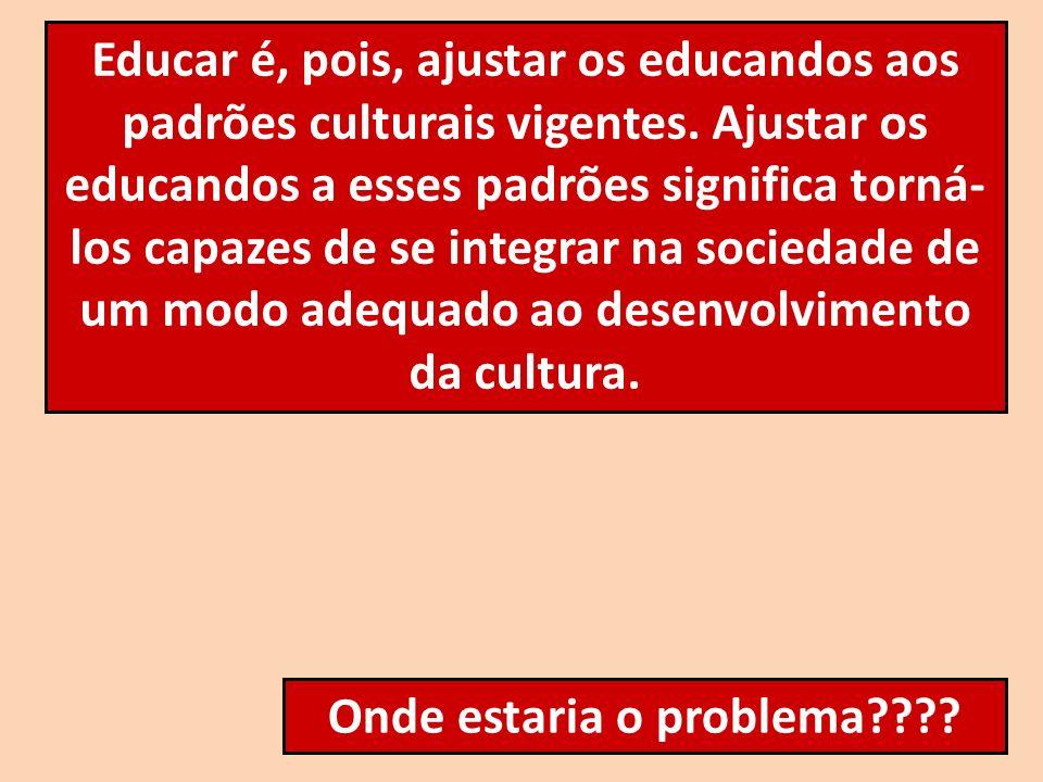 Educar é, pois, ajustar os educandos aos padrões culturais vigentes. Ajustar os educandos a esses padrões significa torná- los capazes de se integrar