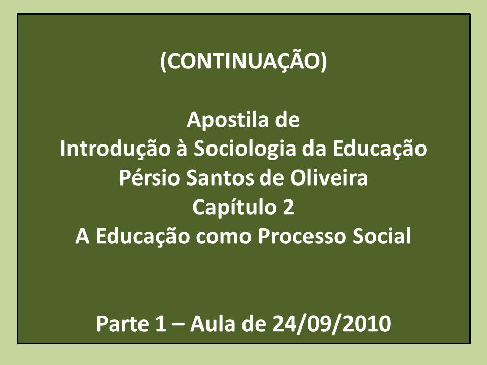 (CONTINUAÇÃO) Apostila de Introdução à Sociologia da Educação Pérsio Santos de Oliveira Capítulo 2 A Educação como Processo Social Parte 1 – Aula de 2