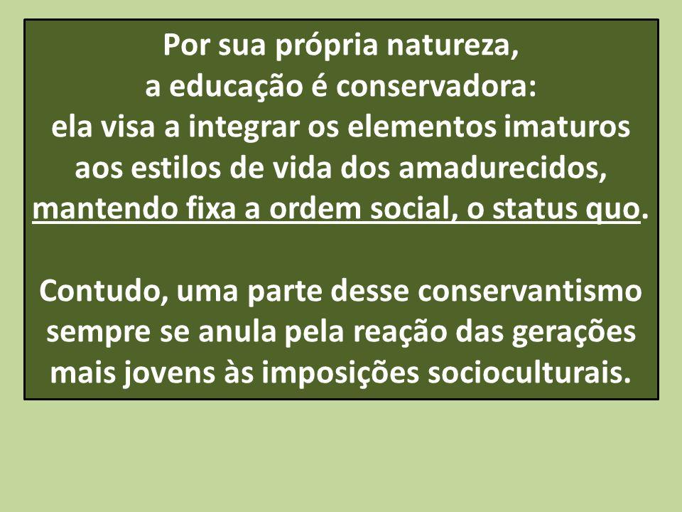 Por sua própria natureza, a educação é conservadora: ela visa a integrar os elementos imaturos aos estilos de vida dos amadurecidos, mantendo fixa a o