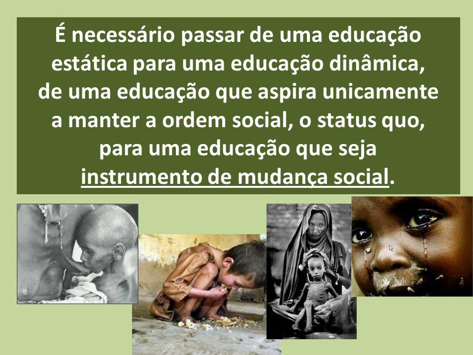 É necessário passar de uma educação estática para uma educação dinâmica, de uma educação que aspira unicamente a manter a ordem social, o status quo,