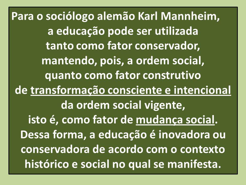 Para o sociólogo alemão Karl Mannheim, a educação pode ser utilizada tanto como fator conservador, mantendo, pois, a ordem social, quanto como fator c
