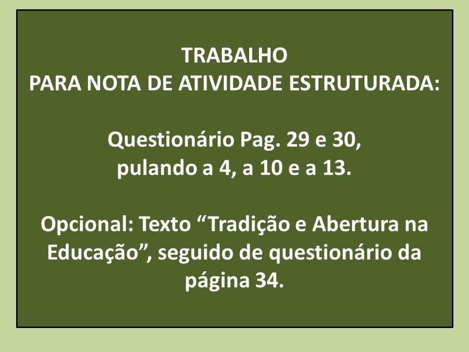TRABALHO PARA NOTA DE ATIVIDADE ESTRUTURADA: Questionário Pag. 29 e 30, pulando a 4, a 10 e a 13. Opcional: Texto Tradição e Abertura na Educação, seg
